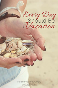 Every day should be a vacation -- here's why and how. #ordinaryisextraordinary