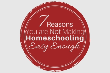 7 Reasons You are Not Making Homeschooling Easy Enough