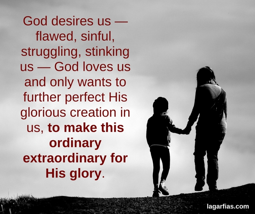 God desires us — flawed, sinful, struggling, stinking us — God loves us and only wants to further perfect His glorious creation in us, to make this ordinary extraordinary for His glory.
