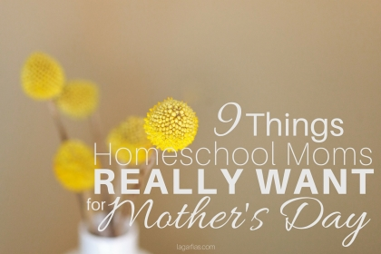 How many are on YOUR list? > 9 things homeschool moms really want for Mother's Day
