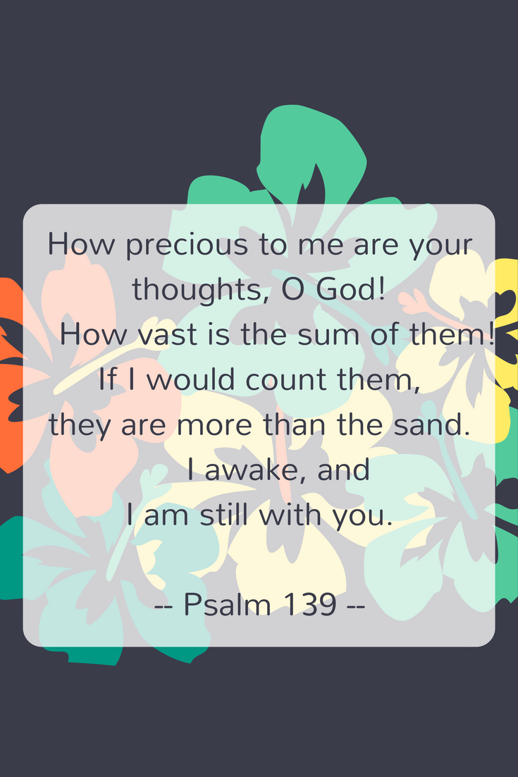 How precious to me are your thoughts, O God! How vast is the sum of them!If I would count them, they are more than the sand. I awake, and I am still with you.